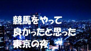 競馬をやって良かったと思った東京の夜